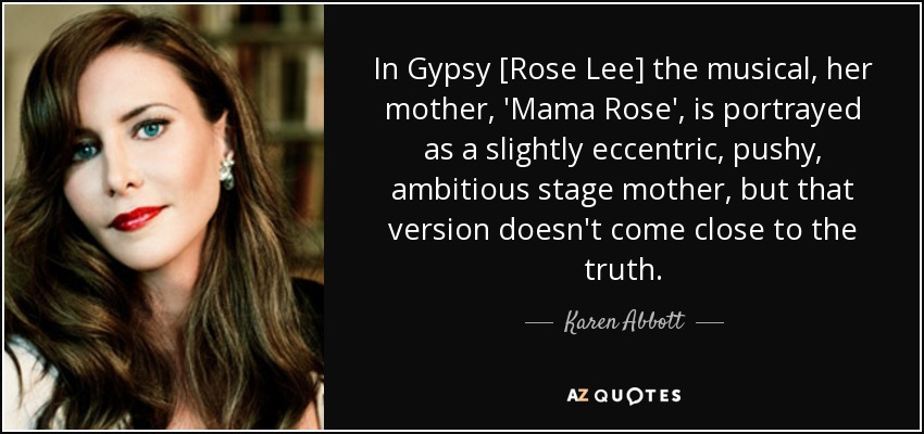 In Gypsy [Rose Lee] the musical, her mother, 'Mama Rose', is portrayed as a slightly eccentric, pushy, ambitious stage mother, but that version doesn't come close to the truth. - Karen Abbott