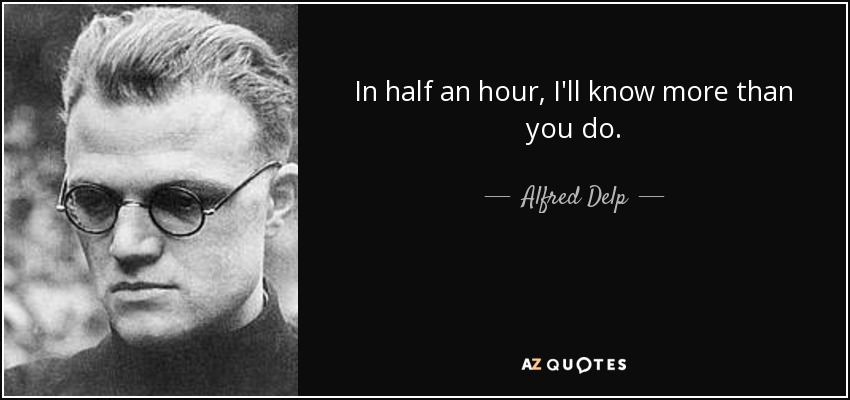 In half an hour, I'll know more than you do. - Alfred Delp