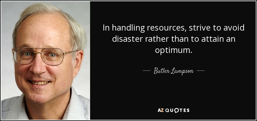 In handling resources, strive to avoid disaster rather than to attain an optimum. - Butler Lampson
