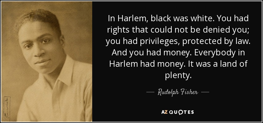 In Harlem, black was white. You had rights that could not be denied you; you had privileges, protected by law. And you had money. Everybody in Harlem had money. It was a land of plenty. - Rudolph Fisher