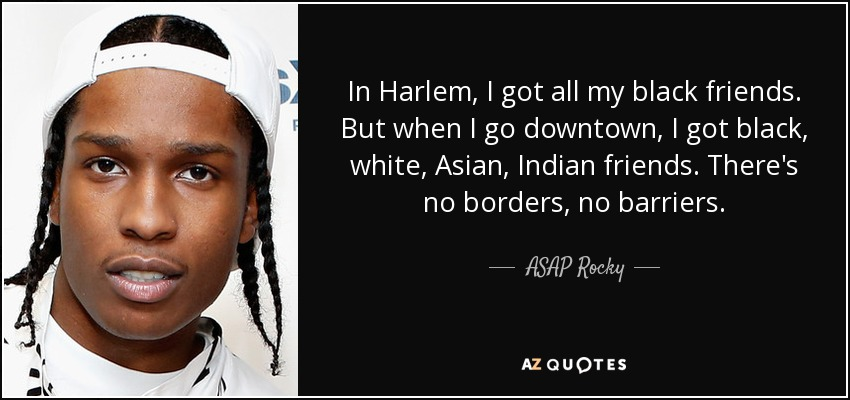 In Harlem, I got all my black friends. But when I go downtown, I got black, white, Asian, Indian friends. There's no borders, no barriers. - ASAP Rocky