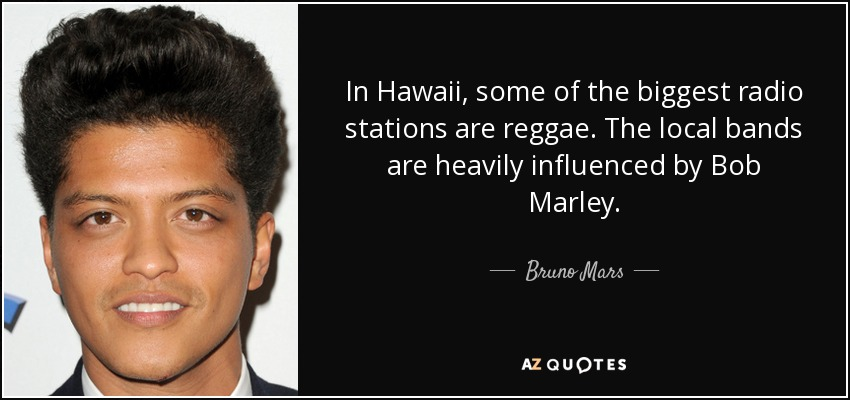 In Hawaii, some of the biggest radio stations are reggae. The local bands are heavily influenced by Bob Marley. - Bruno Mars