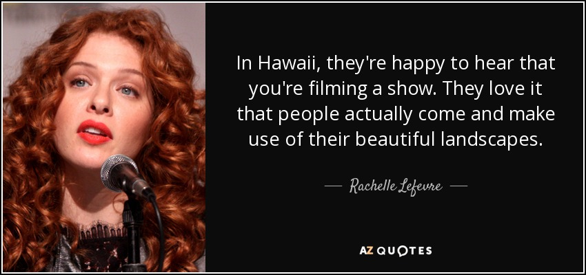 In Hawaii, they're happy to hear that you're filming a show. They love it that people actually come and make use of their beautiful landscapes. - Rachelle Lefevre