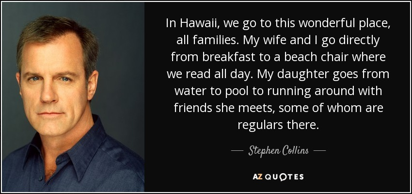In Hawaii, we go to this wonderful place, all families. My wife and I go directly from breakfast to a beach chair where we read all day. My daughter goes from water to pool to running around with friends she meets, some of whom are regulars there. - Stephen Collins