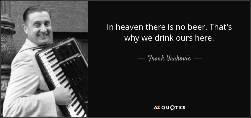 In heaven there is no beer. That's why we drink ours here. - Frank Yankovic