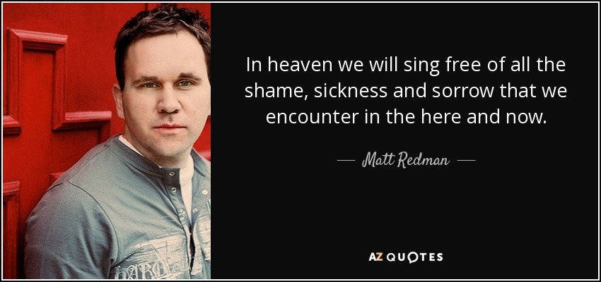 In heaven we will sing free of all the shame, sickness and sorrow that we encounter in the here and now. - Matt Redman