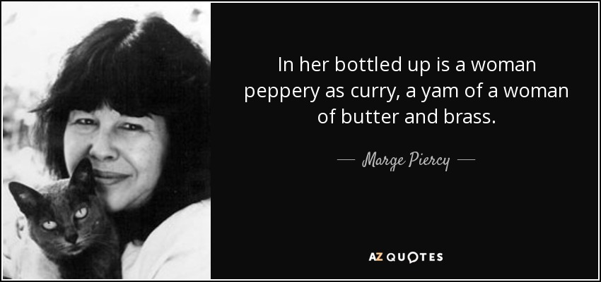 In her bottled up is a woman peppery as curry, a yam of a woman of butter and brass. - Marge Piercy