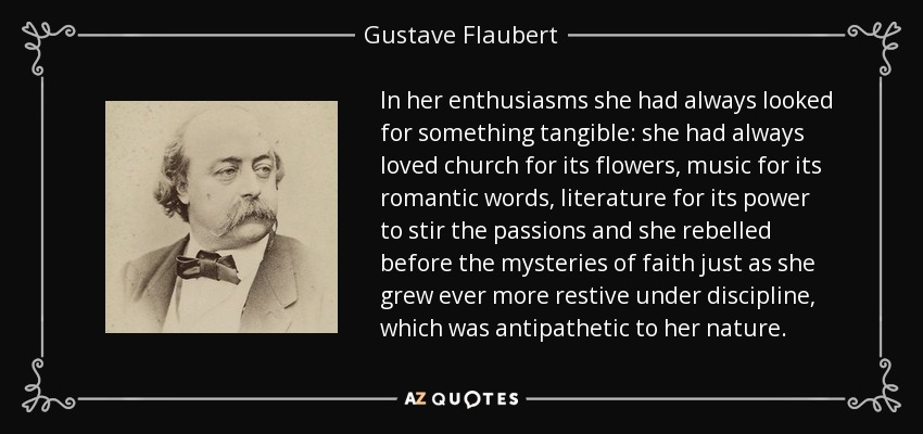 In her enthusiasms she had always looked for something tangible: she had always loved church for its flowers, music for its romantic words, literature for its power to stir the passions and she rebelled before the mysteries of faith just as she grew ever more restive under discipline, which was antipathetic to her nature. - Gustave Flaubert
