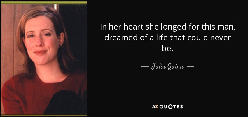 In her heart she longed for this man, dreamed of a life that could never be. - Julia Quinn