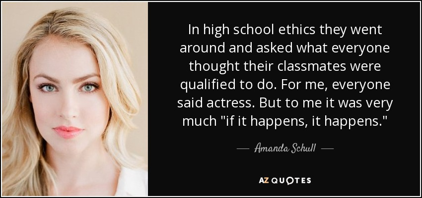 In high school ethics they went around and asked what everyone thought their classmates were qualified to do. For me, everyone said actress. But to me it was very much