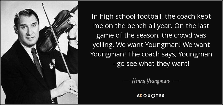 In high school football, the coach kept me on the bench all year. On the last game of the season, the crowd was yelling, We want Youngman! We want Youngman! The coach says, Youngman - go see what they want! - Henny Youngman