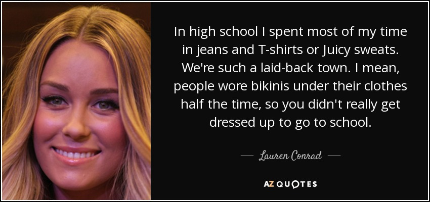 In high school I spent most of my time in jeans and T-shirts or Juicy sweats. We're such a laid-back town. I mean, people wore bikinis under their clothes half the time, so you didn't really get dressed up to go to school. - Lauren Conrad
