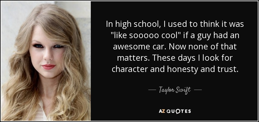 In high school, I used to think it was like sooooo cool if a guy had an awesome car. Now none of that matters. These days I look for character and honesty and trust. - Taylor Swift