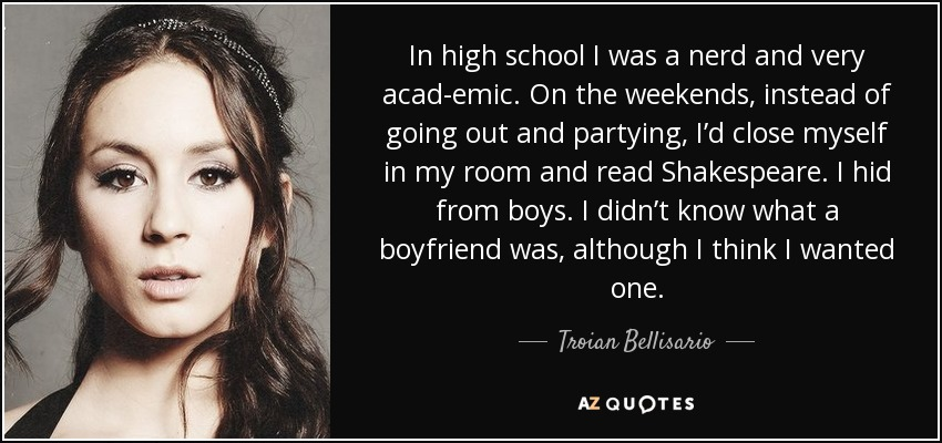 In high school I was a nerd and very academic. On the weekends, instead of going out and partying, I'd close myself in my room and read Shakespeare. I hid from boys. I didn't know what a boyfriend was, although I think I wanted one. - Troian Bellisario