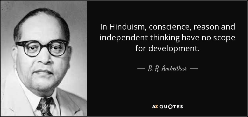 In Hinduism, conscience, reason and independent thinking have no scope for development. - B. R. Ambedkar