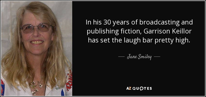 In his 30 years of broadcasting and publishing fiction, Garrison Keillor has set the laugh bar pretty high. - Jane Smiley