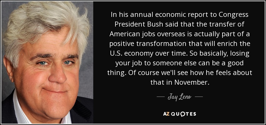 In his annual economic report to Congress President Bush said that the transfer of American jobs overseas is actually part of a positive transformation that will enrich the U.S. economy over time. So basically, losing your job to someone else can be a good thing. Of course we'll see how he feels about that in November. - Jay Leno