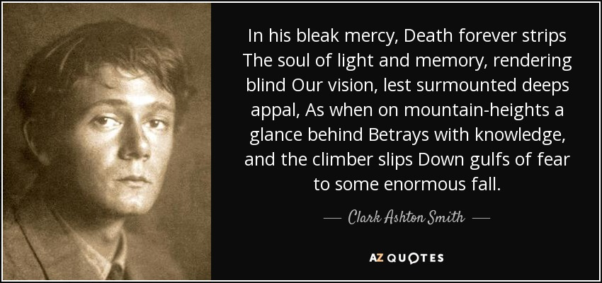 In his bleak mercy, Death forever strips The soul of light and memory, rendering blind Our vision, lest surmounted deeps appal, As when on mountain-heights a glance behind Betrays with knowledge, and the climber slips Down gulfs of fear to some enormous fall. - Clark Ashton Smith