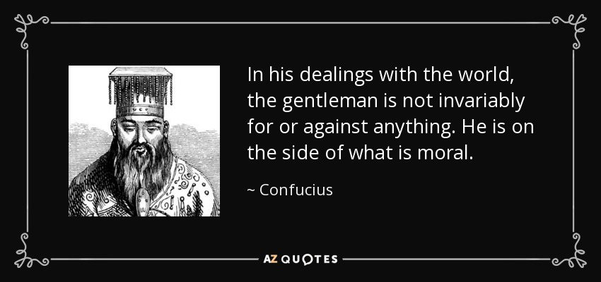 In his dealings with the world, the gentleman is not invariably for or against anything. He is on the side of what is moral. - Confucius