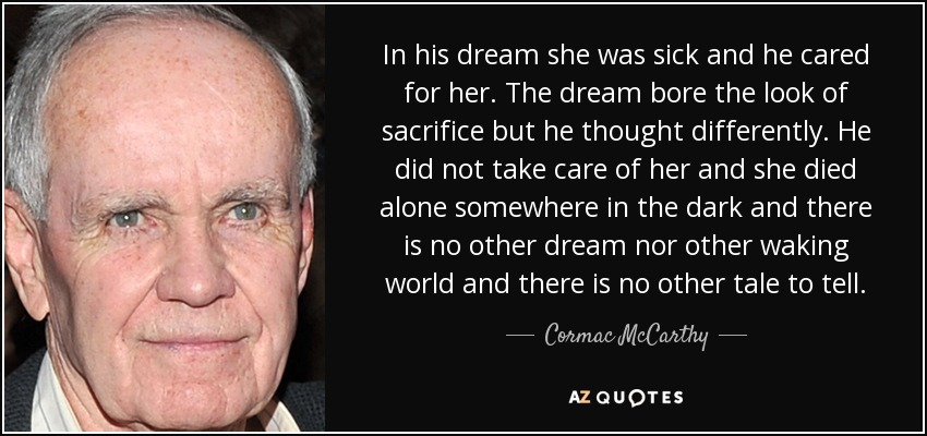 In his dream she was sick and he cared for her. The dream bore the look of sacrifice but he thought differently. He did not take care of her and she died alone somewhere in the dark and there is no other dream nor other waking world and there is no other tale to tell. - Cormac McCarthy