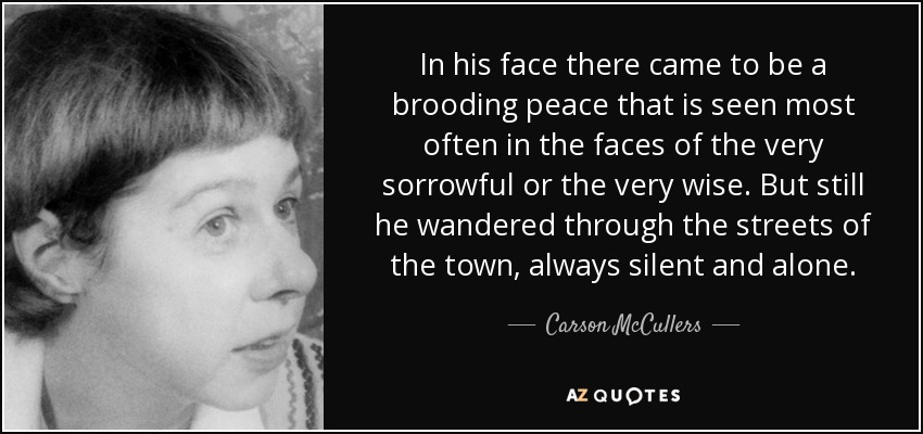 In his face there came to be a brooding peace that is seen most often in the faces of the very sorrowful or the very wise. But still he wandered through the streets of the town, always silent and alone. - Carson McCullers