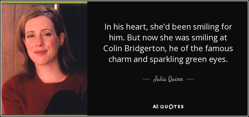 In his heart, she'd been smiling for him. But now she was smiling at Colin Bridgerton, he of the famous charm and sparkling green eyes. - Julia Quinn