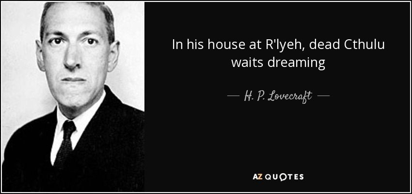 In his house at R'lyeh, dead Cthulu waits dreaming - H. P. Lovecraft