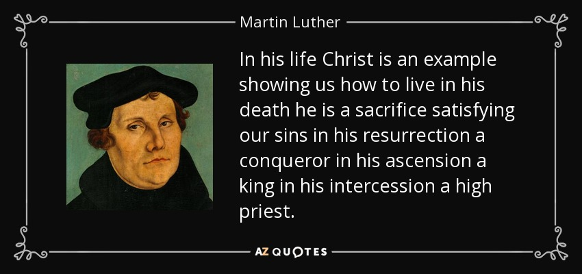 In his life Christ is an example showing us how to live in his death he is a sacrifice satisfying our sins in his resurrection a conqueror in his ascension a king in his intercession a high priest. - Martin Luther
