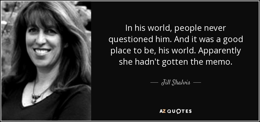 In his world, people never questioned him. And it was a good place to be, his world. Apparently she hadn't gotten the memo. - Jill Shalvis