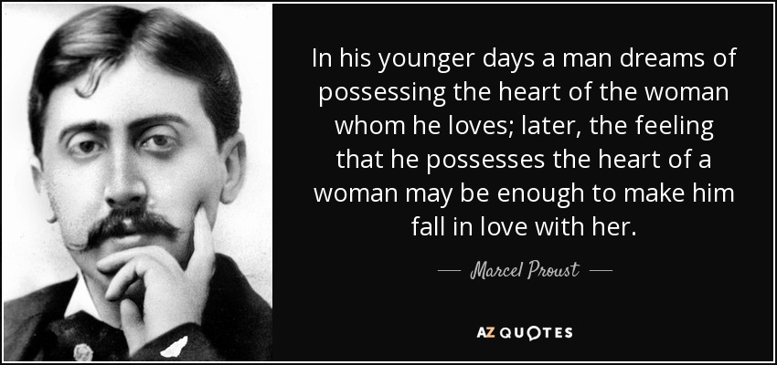 In his younger days a man dreams of possessing the heart of the woman whom he loves; later, the feeling that he possesses the heart of a woman may be enough to make him fall in love with her. - Marcel Proust