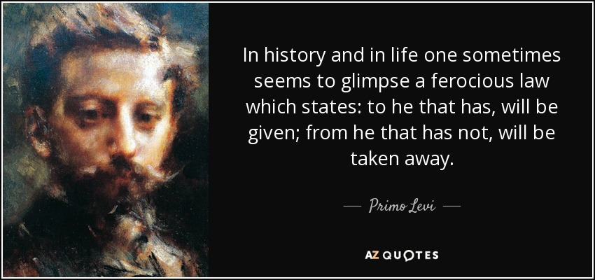 In history and in life one sometimes seems to glimpse a ferocious law which states: to he that has, will be given; from he that has not, will be taken away. - Primo Levi