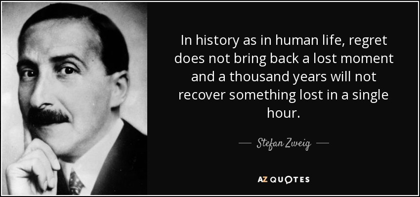 In history as in human life, regret does not bring back a lost moment and a thousand years will not recover something lost in a single hour. - Stefan Zweig