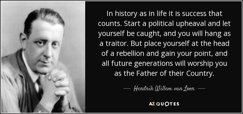 In history as in life it is success that counts. Start a political upheaval and let yourself be caught, and you will hang as a traitor. But place yourself at the head of a rebellion and gain your point, and all future generations will worship you as the Father of their Country. - Hendrik Willem van Loon