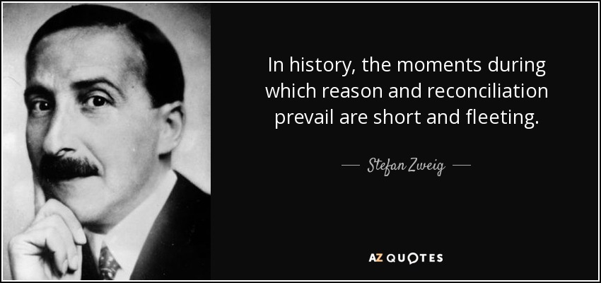 In history, the moments during which reason and reconciliation prevail are short and fleeting. - Stefan Zweig