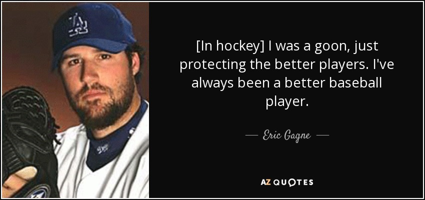 [In hockey] I was a goon, just protecting the better players. I've always been a better baseball player. - Eric Gagne