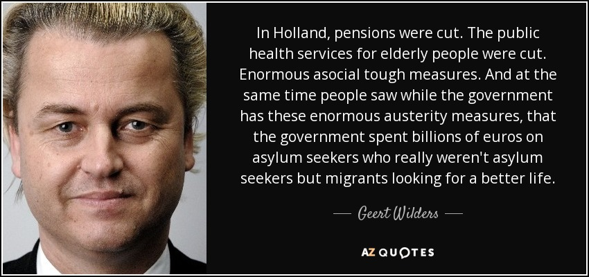 In Holland, pensions were cut. The public health services for elderly people were cut. Enormous asocial tough measures. And at the same time people saw while the government has these enormous austerity measures, that the government spent billions of euros on asylum seekers who really weren't asylum seekers but migrants looking for a better life. - Geert Wilders
