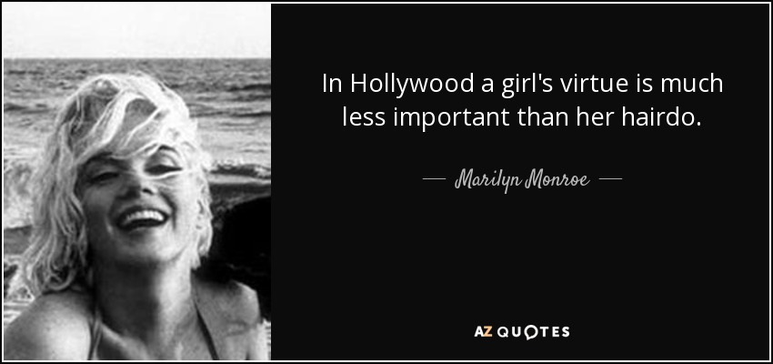 In Hollywood a girl's virtue is much less important than her hairdo. - Marilyn Monroe