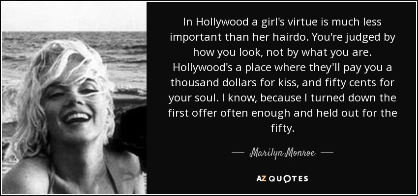 In Hollywood a girl's virtue is much less important than her hairdo. You're judged by how you look, not by what you are. Hollywood's a place where they'll pay you a thousand dollars for kiss, and fifty cents for your soul. I know, because I turned down the first offer often enough and held out for the fifty. - Marilyn Monroe