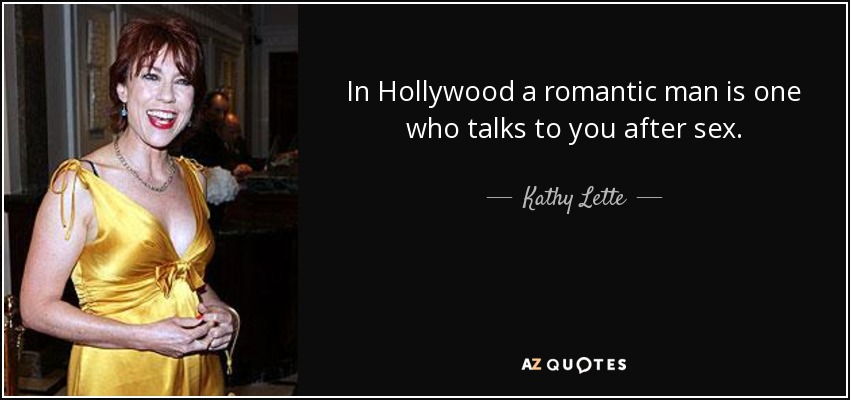 In Hollywood a romantic man is one who talks to you after sex. - Kathy Lette