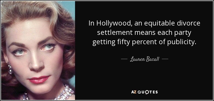 In Hollywood, an equitable divorce settlement means each party getting fifty percent of publicity. - Lauren Bacall