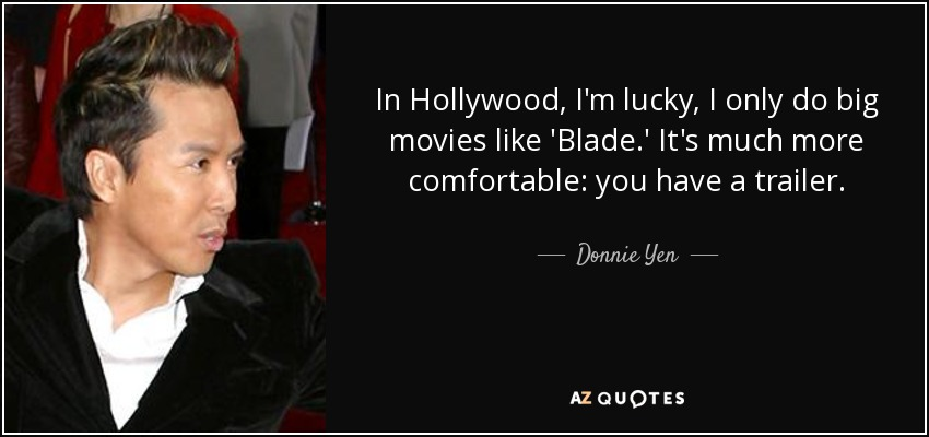 In Hollywood, I'm lucky, I only do big movies like 'Blade.' It's much more comfortable: you have a trailer. - Donnie Yen