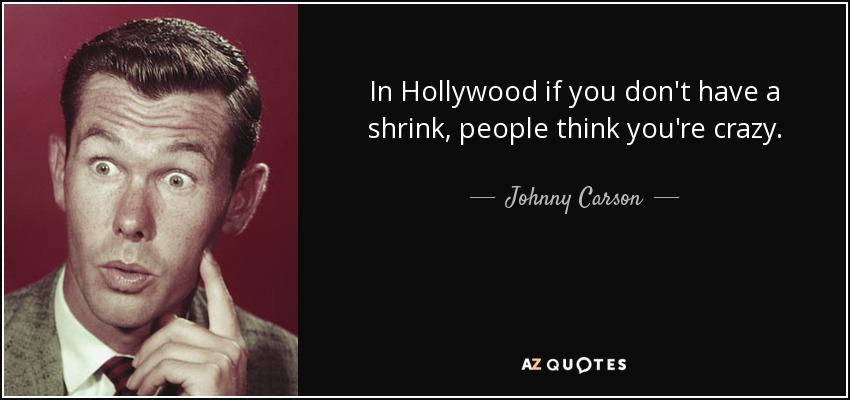 In Hollywood if you don't have a shrink, people think you're crazy. - Johnny Carson