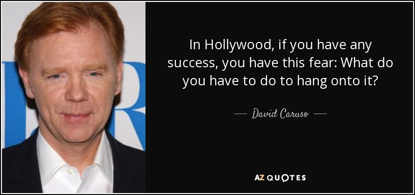 In Hollywood, if you have any success, you have this fear: What do you have to do to hang onto it? - David Caruso