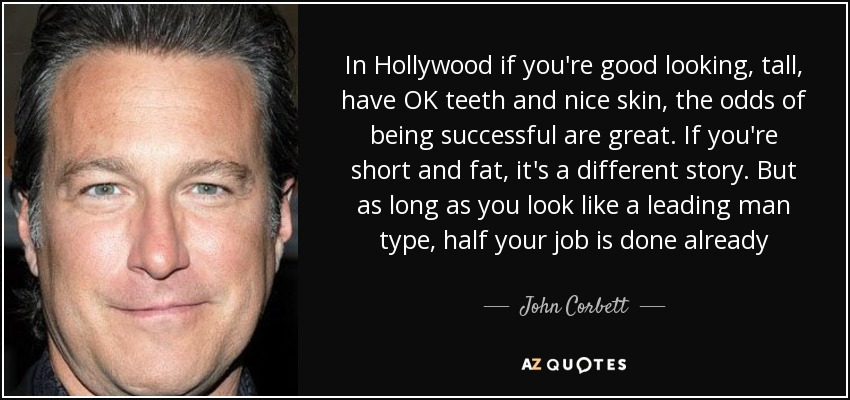 In Hollywood if you're good looking, tall, have OK teeth and nice skin, the odds of being successful are great. If you're short and fat, it's a different story. But as long as you look like a leading man type, half your job is done already - John Corbett