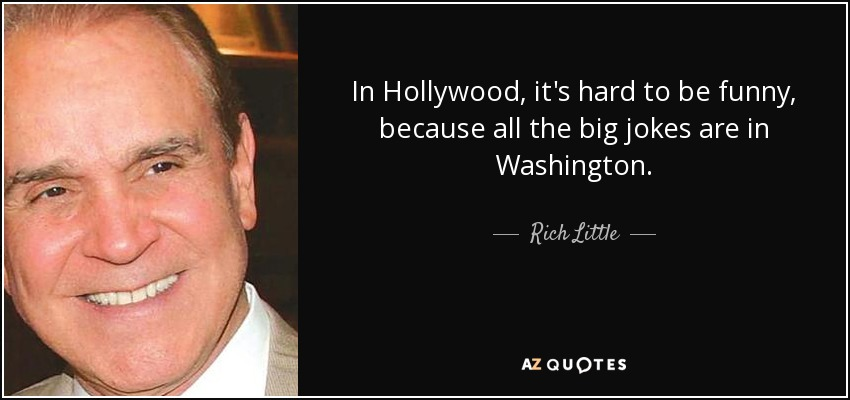 In Hollywood, it's hard to be funny, because all the big jokes are in Washington. - Rich Little