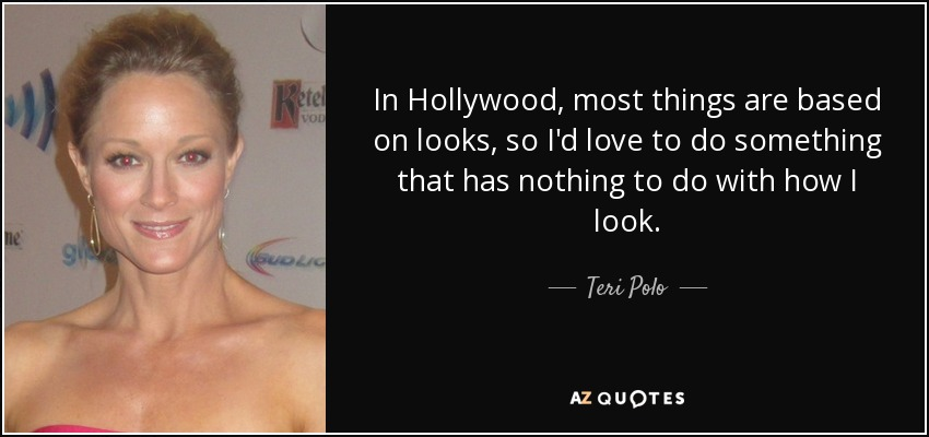 In Hollywood, most things are based on looks, so I'd love to do something that has nothing to do with how I look. - Teri Polo
