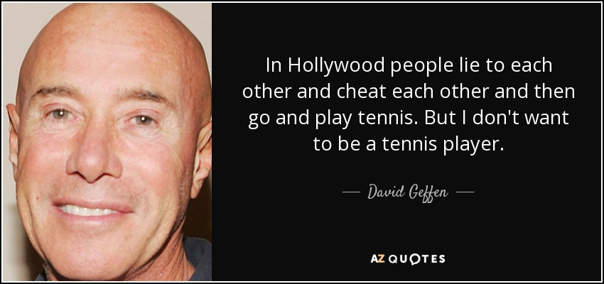 In Hollywood people lie to each other and cheat each other and then go and play tennis. But I don't want to be a tennis player. - David Geffen