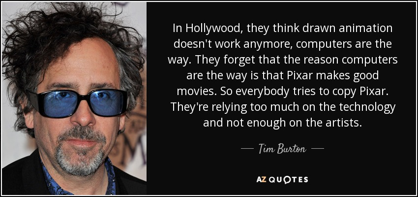 In Hollywood, they think drawn animation doesn't work anymore, computers are the way. They forget that the reason computers are the way is that Pixar makes good movies. So everybody tries to copy Pixar. They're relying too much on the technology and not enough on the artists. - Tim Burton