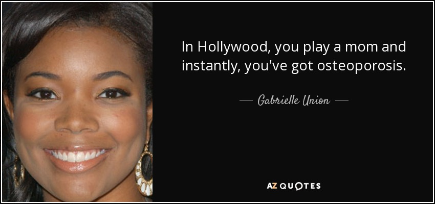 In Hollywood, you play a mom and instantly, you've got osteoporosis. - Gabrielle Union