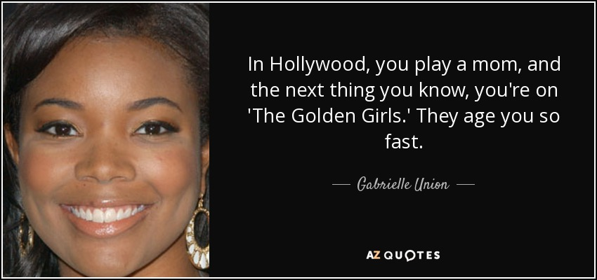 In Hollywood, you play a mom, and the next thing you know, you're on 'The Golden Girls.' They age you so fast. - Gabrielle Union